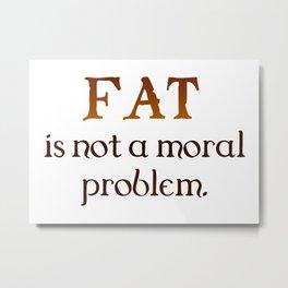 Fat is not a moral problem Metal Print