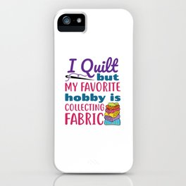 I Quilt But My Favorite Hobby Is Collecting Fabric iPhone Case