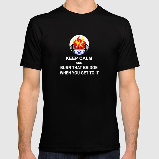 KEEP CALM AND BURN THAT BRIDGE WHEN YOU GET TO IT T-shirt