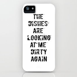 The Dishes are Looking at me Dirty Again iPhone Case