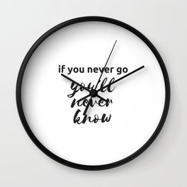 IF YOU NEVER GO YOU WILL NEVER KNOW Wall Clock