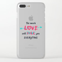 Too much love will kill you everytime Clear iPhone Case