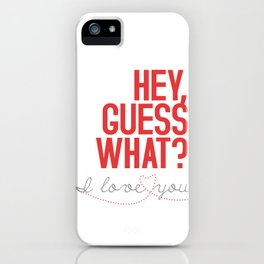 HEY, GUESS WHAT? I love you iPhone Case