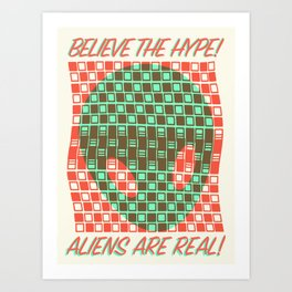 BELIEVE THE HYPE! ALIENS ARE REAL! Art Print
