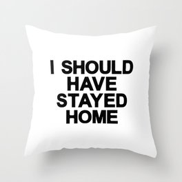 I SHOULD HAVE SATYED HOME Throw Pillow