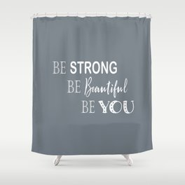 Be Strong, Be Beautiful, Be You - Grey and White Shower Curtain