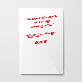 Ninja Sex Party - Without the thrill of boning what is life? Basic Edition Metal Print