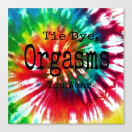 Tie Dye Are Like Orgasms You Can Wear Canvas Print