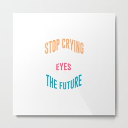 Stop Crying And Open Your Eyes To See The Future | Motivation Design Metal Print