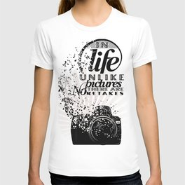 In Life Unlike Pictures There Are No Retakes T-shirt