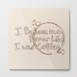 Former Life I was Coffee Metal Print