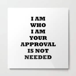 I am who I am your Approval is not Needed Metal Print