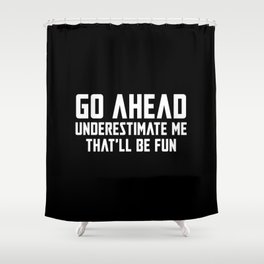 Go Ahead Underestimate Me That'll Be Fun Shower Curtain