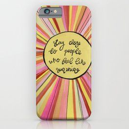 Stay close to people who feel like sunshine iPhone Case