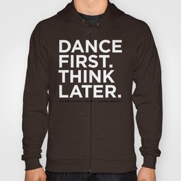 Dance first. Think later.  Hoody