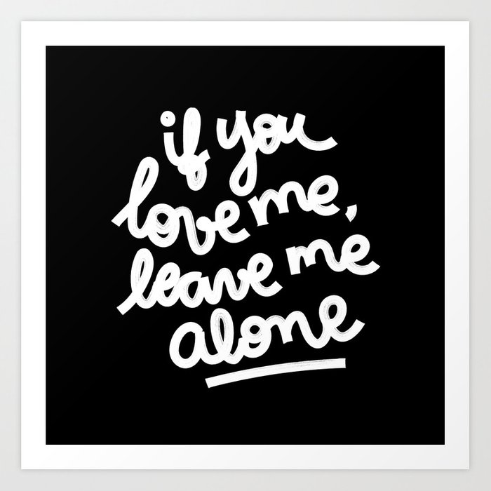 if you love me, leave me alone III Art Print