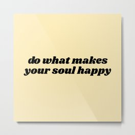 do what makes your soul happy Metal Print