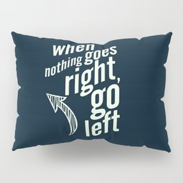 When nothing goes right, go left, inspiration, motivation quote, typography, life, humor, fun, love Pillow Sham