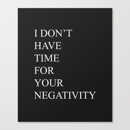 I Don't Have Time For Your Negativity Canvas Print