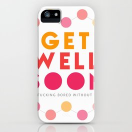 Get Well Soon Because I'm Fucking Bored Card iPhone Case
