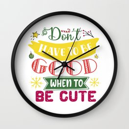 Don't Have To Be Good When To Be Cute Christmas Wall Clock