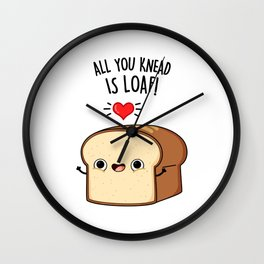 All You Knead Is Loaf Cute Bread Pun Wall Clock