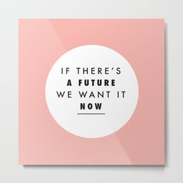 If There's A Future We Want It Now Metal Print
