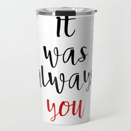 IT WAS ALWAYS YOU - Valentines Day Love Quote Travel Mug