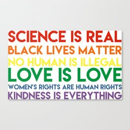 Science is real! Black lives matter! No human is illegal! Love is love! Women's rights are human rig Canvas Print