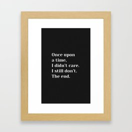Once upon a time, I didn't care. I still don't. The end. - Sassy Quote Framed Art Print