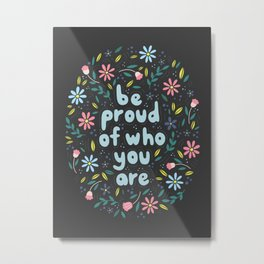 BE PROUD OF WHO YOU ARE - Motivational quotes hand drawn illustration with flowers on dark backgroun Metal Print
