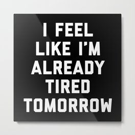 Tired Tomorrow Funny Quote Metal Print