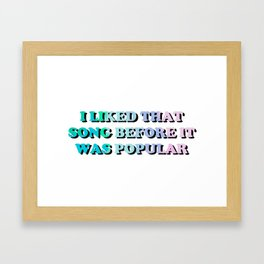 I liked that song before it was popular Framed Art Print