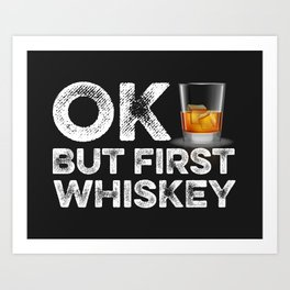 OK But First Whiskey Art Print