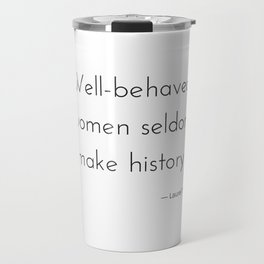Well-behaved women seldom make history. Travel Mug