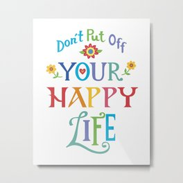 Don't Put Off Your Happy Life Metal Print