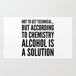 NOT TO GET TECHNICAL BUT ACCORDING TO CHEMISTRY ALCOHOL IS A SOLUTION Rug