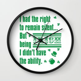Happy St.Patrick's Day-I Had the Right to Remain Silent But Being IRISH I Didn't Have Ability Shirt Wall Clock