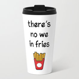 There is no we in fries Travel Mug