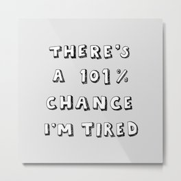 101% Chance I'm Tired | Grey Metal Print