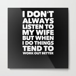 I Dont Always Listen To My Wife.. Metal Print
