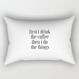 First I Drink The Coffee Then I Do The Things, Cofee Art Rectangular Pillow