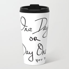 One Day or Day One? You Decide. Quote Metal Travel Mug