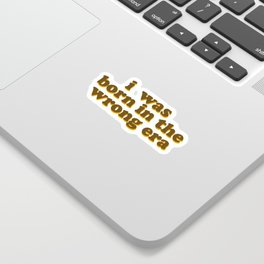 i was born in the wrong era Sticker