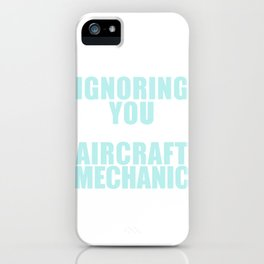 I'm Not Ignoring You, I'm An Aircraft Mechanic And Can't Hear Shit Anymore iPhone Case
