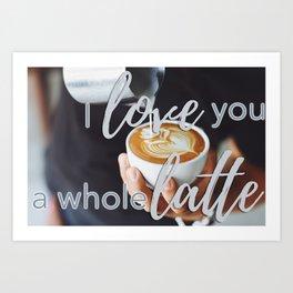 I love you a whole latte Art Print
