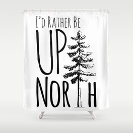 I'd Rather Be Up North Shower Curtain
