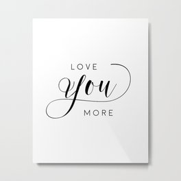 LOVE YOU MORE, Women Gift,Gift For Her,Darling I Love You,Love Quote,Love Art,Lovely Words Metal Print