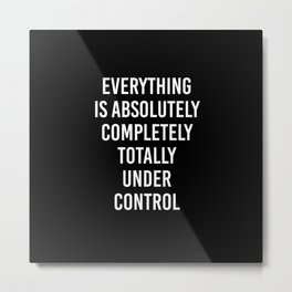 everything is absolutely completely totally under control Metal Print