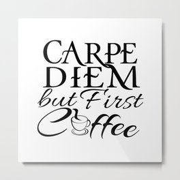 CARPE DIEM - but First Coffee Metal Print
